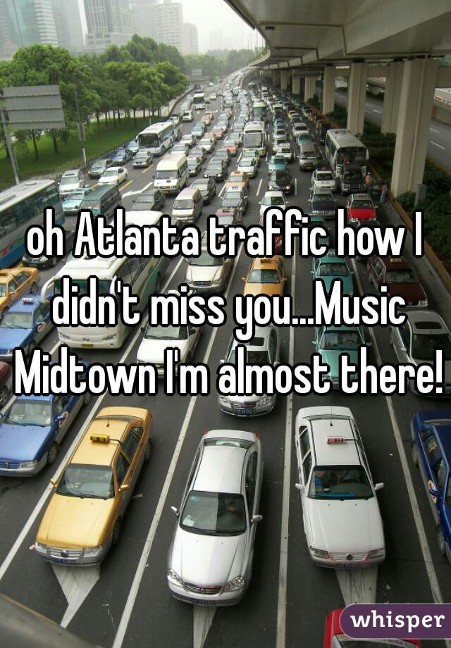 oh Atlanta traffic how I didn't miss you...Music Midtown I'm almost there!