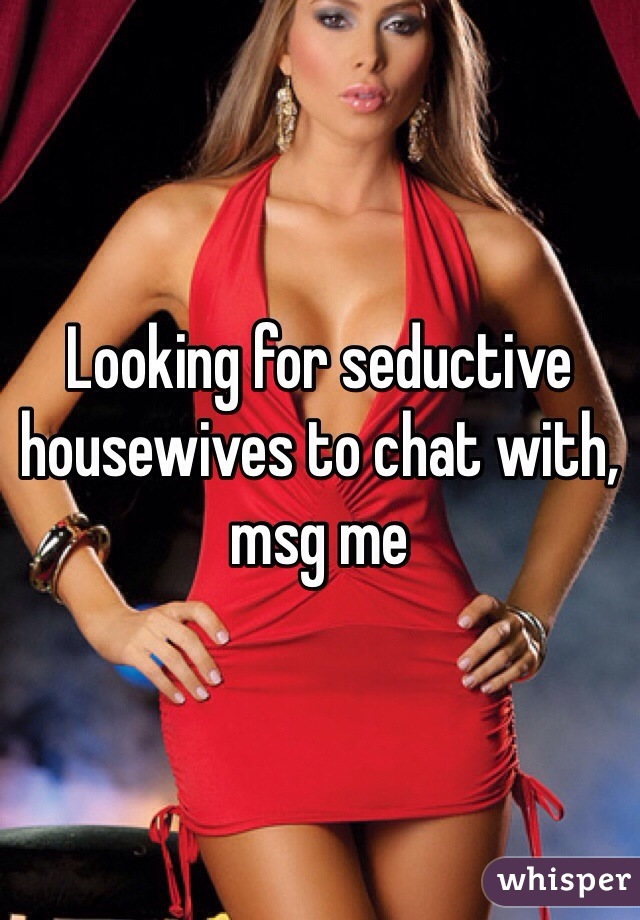 Looking for seductive housewives to chat with, msg me