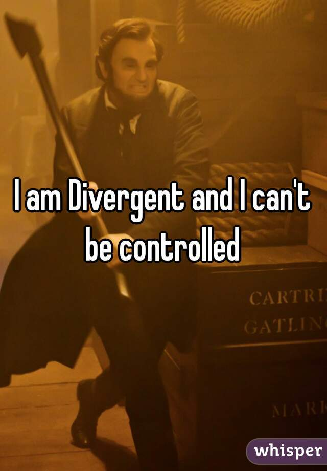 I am Divergent and I can't be controlled