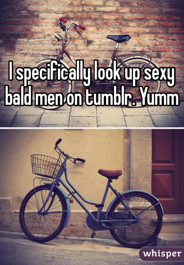 I specifically look up sexy bald men on tumblr. Yumm