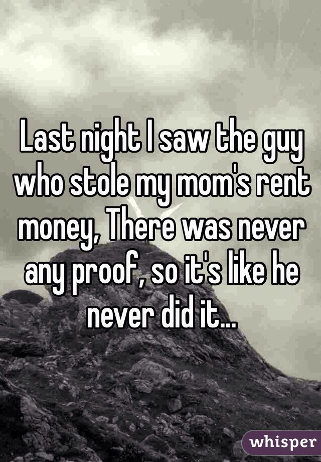 Last night I saw the guy who stole my mom's rent money, There was never any proof, so it's like he never did it...