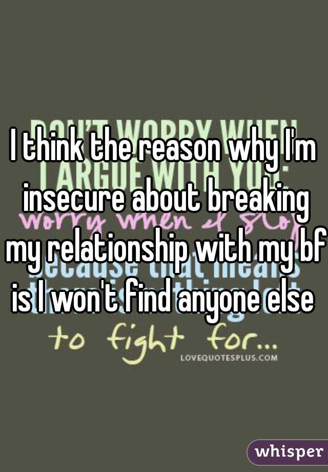 I think the reason why I'm insecure about breaking my relationship with my bf is I won't find anyone else