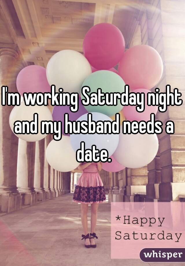 I'm working Saturday night and my husband needs a date.