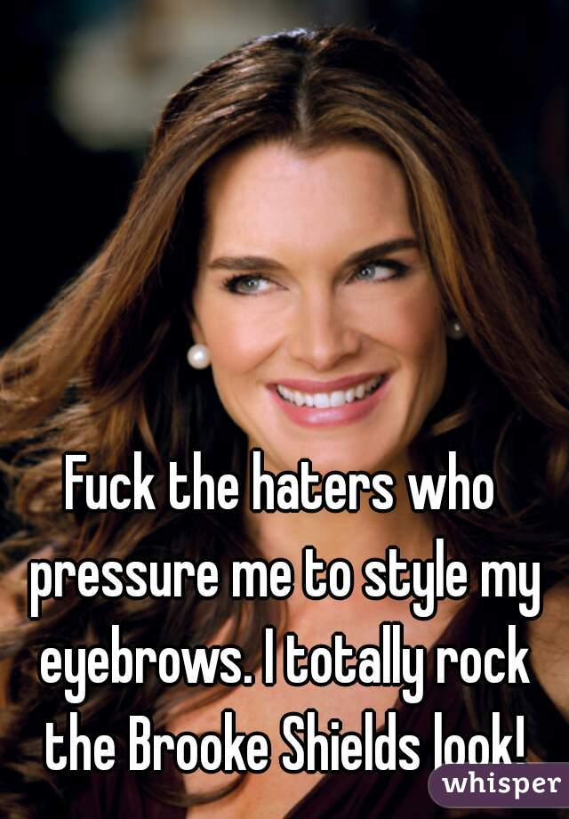 Fuck the haters who pressure me to style my eyebrows. I totally rock the Brooke Shields look!