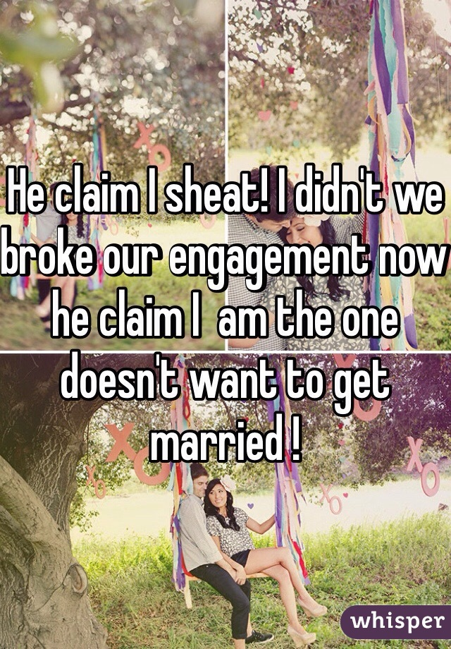 He claim I sheat! I didn't we broke our engagement now he claim I  am the one doesn't want to get married !