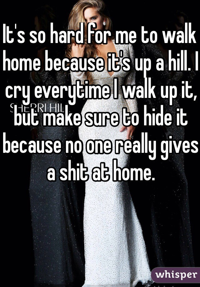 It's so hard for me to walk home because it's up a hill. I cry everytime I walk up it, but make sure to hide it because no one really gives a shit at home.