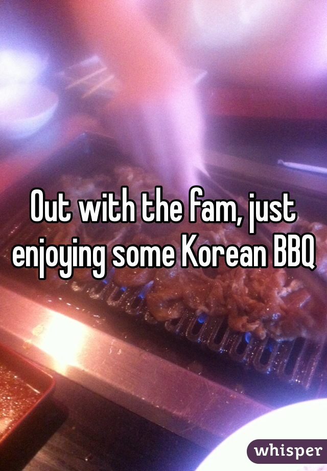 Out with the fam, just enjoying some Korean BBQ