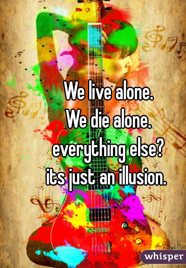 We live alone. We die alone. everything else? its just an illusion.
