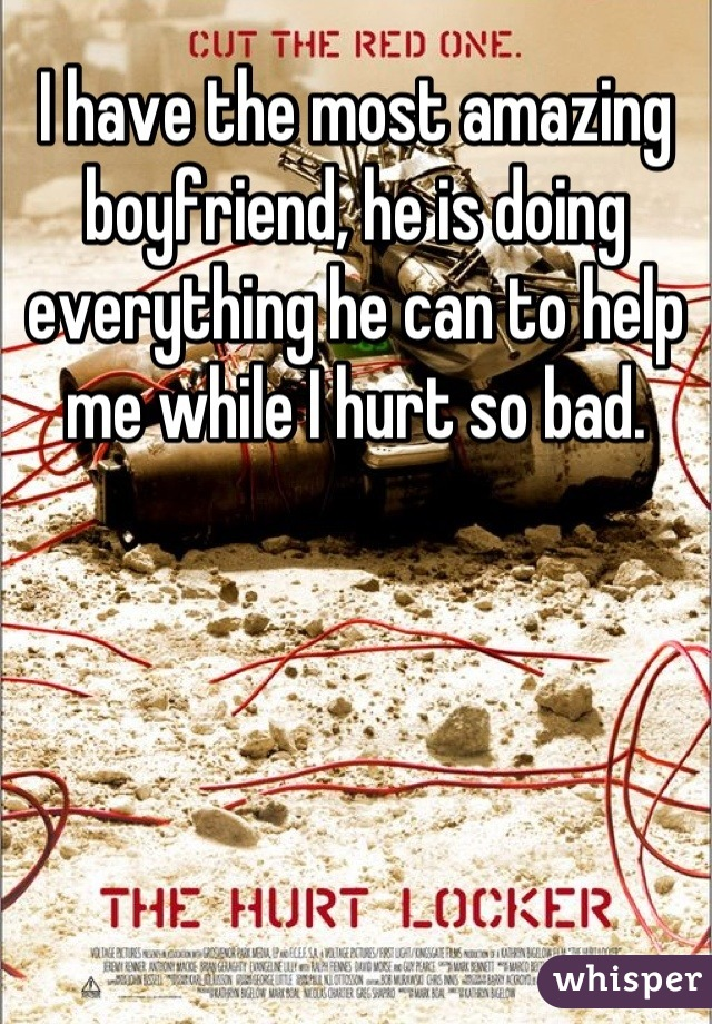I have the most amazing boyfriend, he is doing everything he can to help me while I hurt so bad.