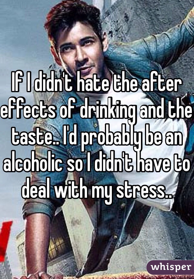 If I didn't hate the after effects of drinking and the taste.. I'd probably be an alcoholic so I didn't have to deal with my stress..
