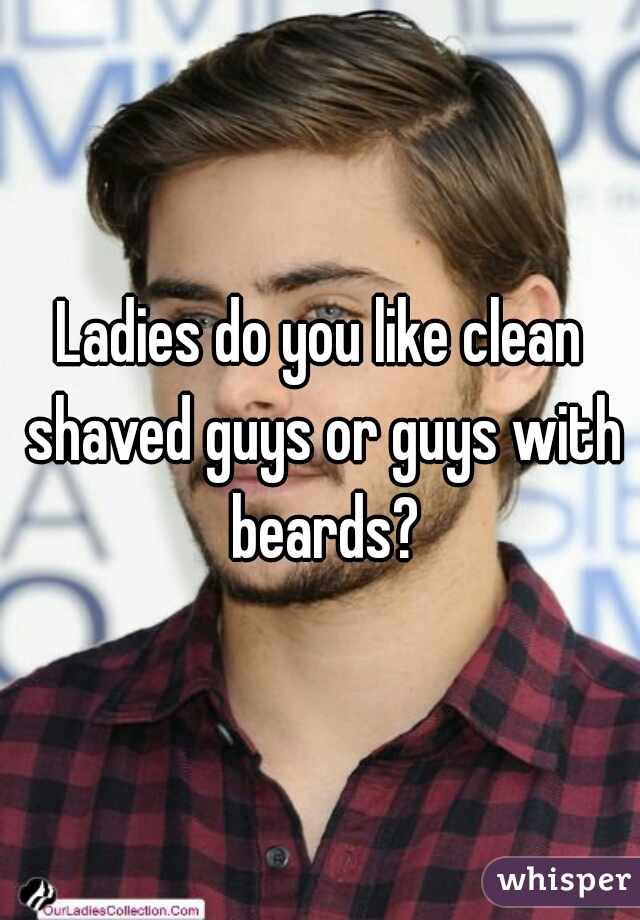 Ladies do you like clean shaved guys or guys with beards?
