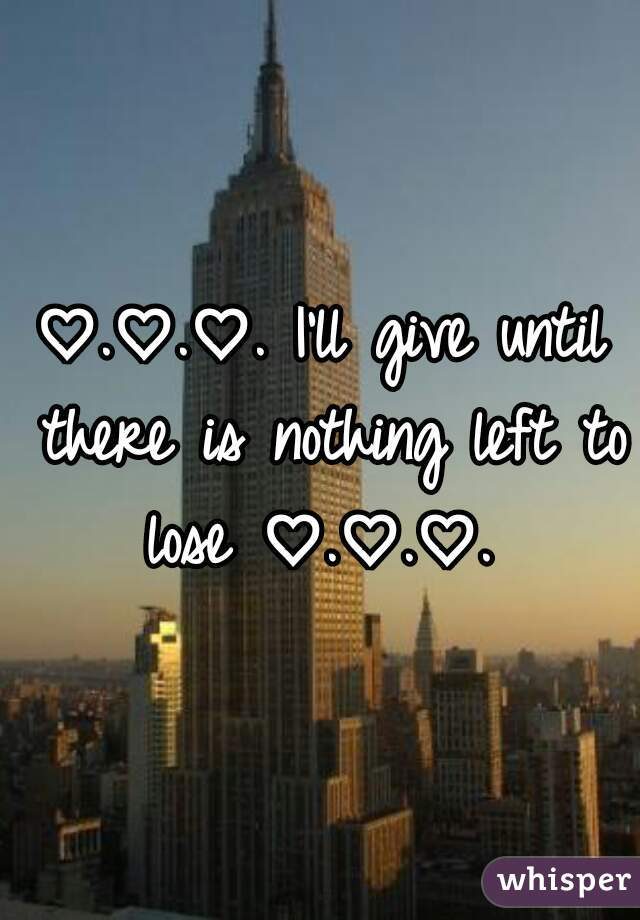 ♡.♡.♡. I'll give until there is nothing left to lose ♡.♡.♡.