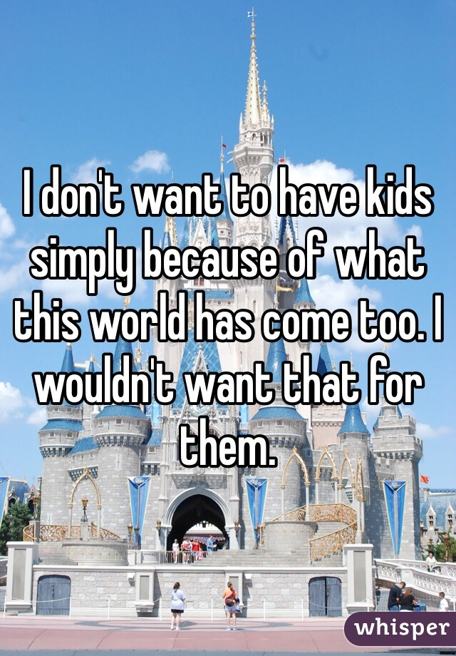 I don't want to have kids simply because of what this world has come too. I wouldn't want that for them.