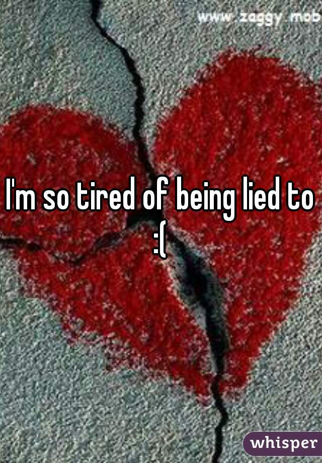 I'm so tired of being lied to :(