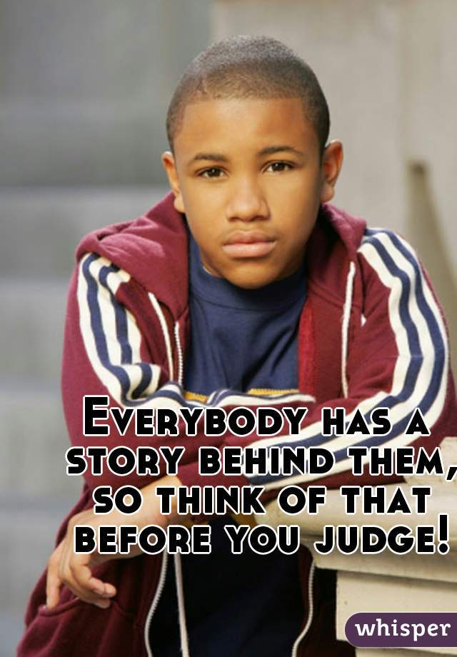 Everybody has a story behind them, so think of that before you judge!