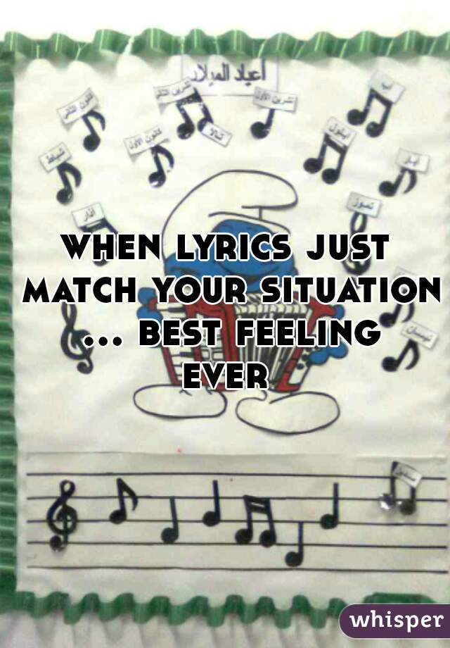 when lyrics just match your situation ... best feeling ever