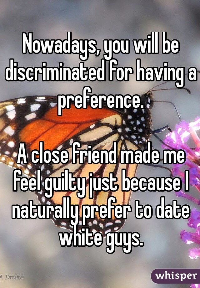 Nowadays, you will be discriminated for having a preference.  A close friend made me feel guilty just because I naturally prefer to date white guys.