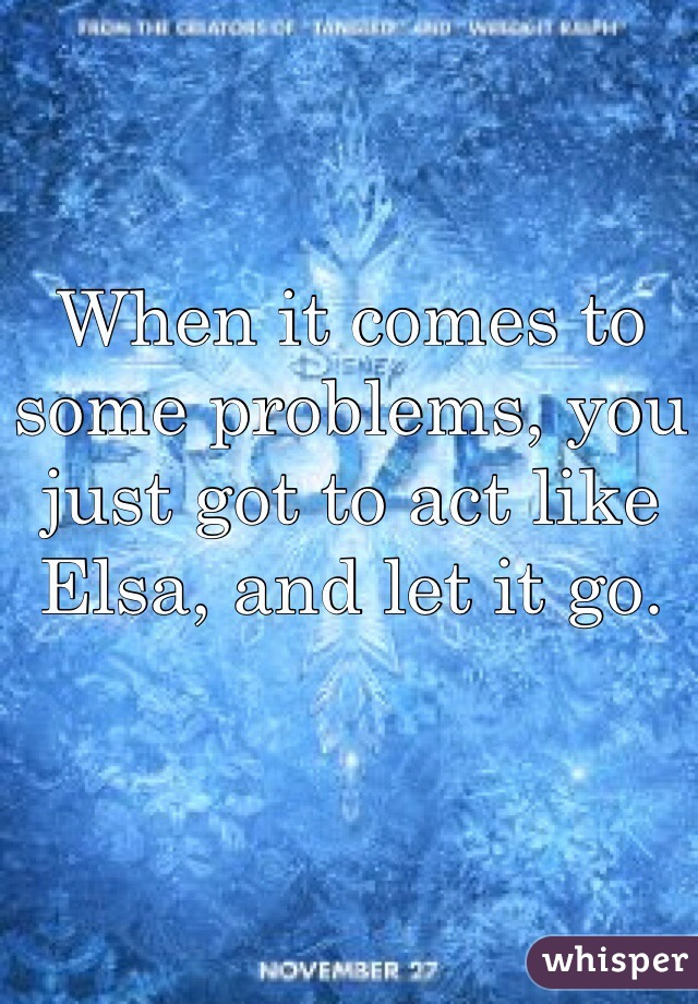 When it comes to some problems, you just got to act like Elsa, and let it go.