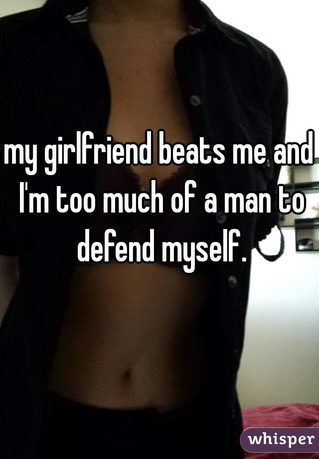 my girlfriend beats me and I'm too much of a man to defend myself.