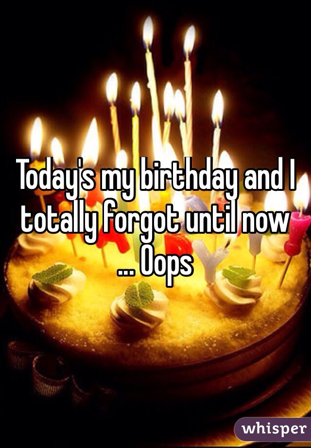 Today's my birthday and I totally forgot until now ... Oops
