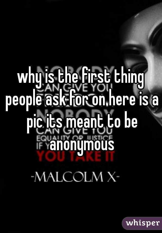 why is the first thing people ask for on here is a pic its meant to be anonymous