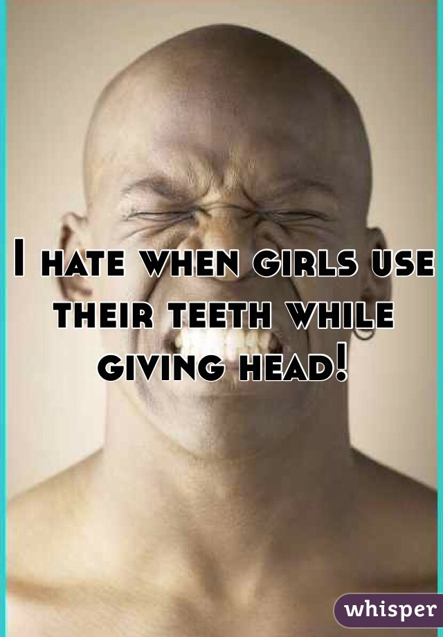 I hate when girls use their teeth while giving head!