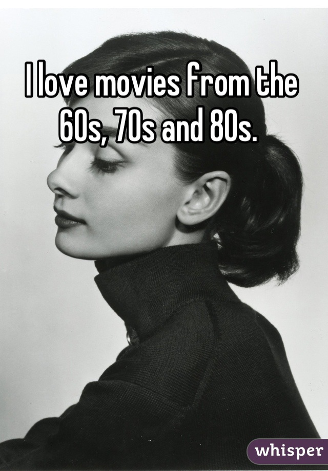 I love movies from the 60s, 70s and 80s.