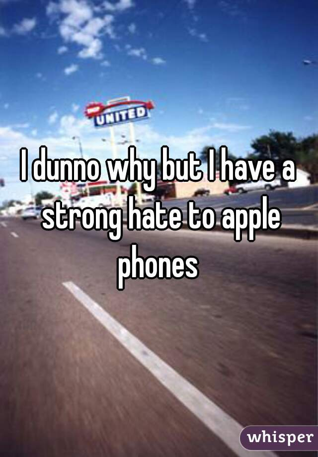 I dunno why but I have a strong hate to apple phones