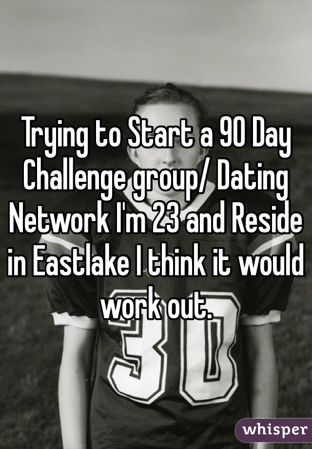 Trying to Start a 90 Day Challenge group/ Dating Network I'm 23 and Reside in Eastlake I think it would work out.