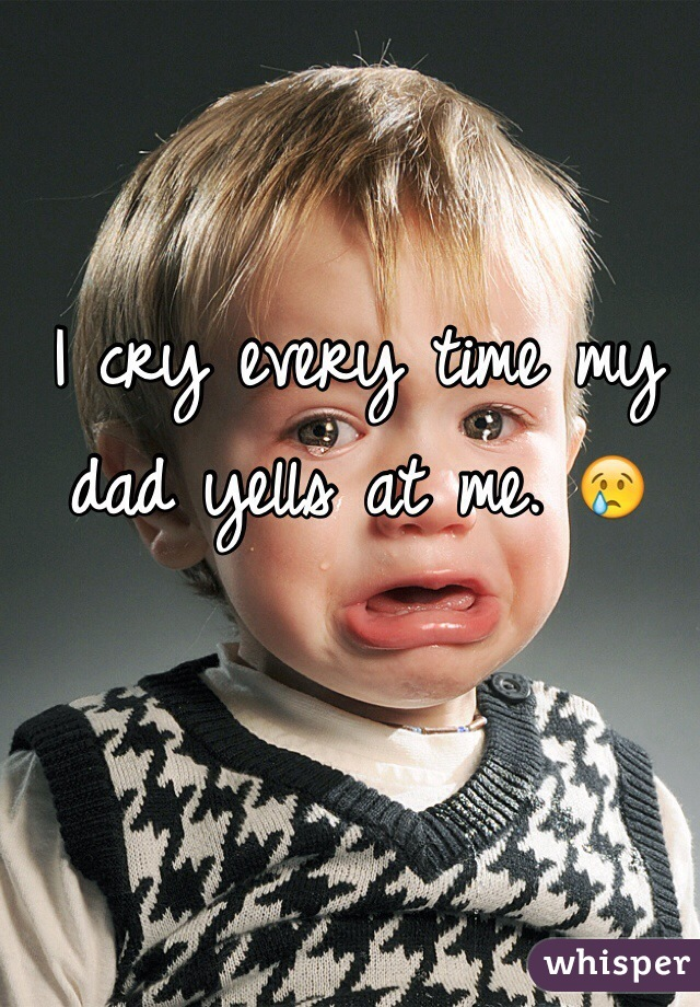 I cry every time my dad yells at me. 😢