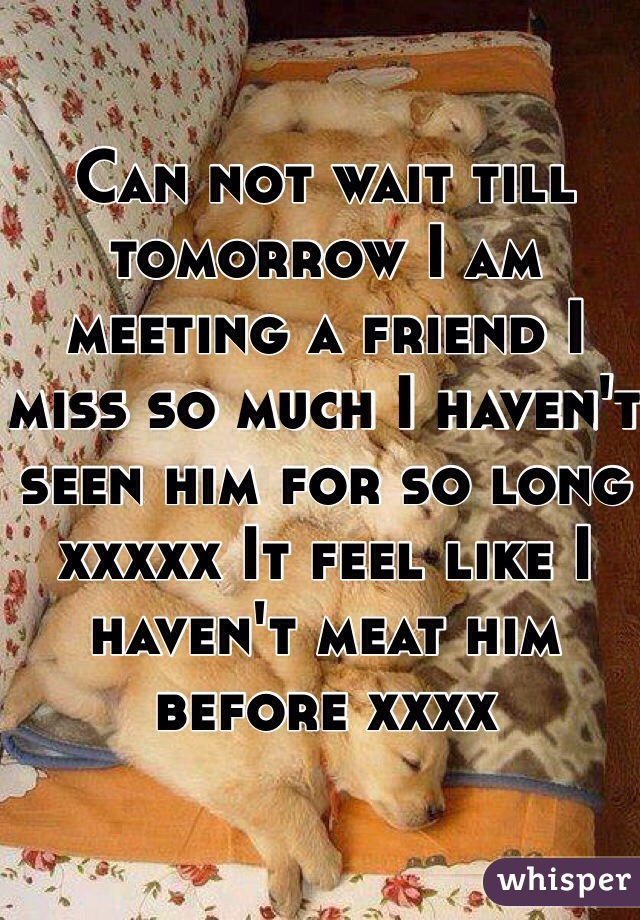Can not wait till tomorrow I am meeting a friend I miss so much I haven't seen him for so long xxxxx It feel like I haven't meat him before xxxx
