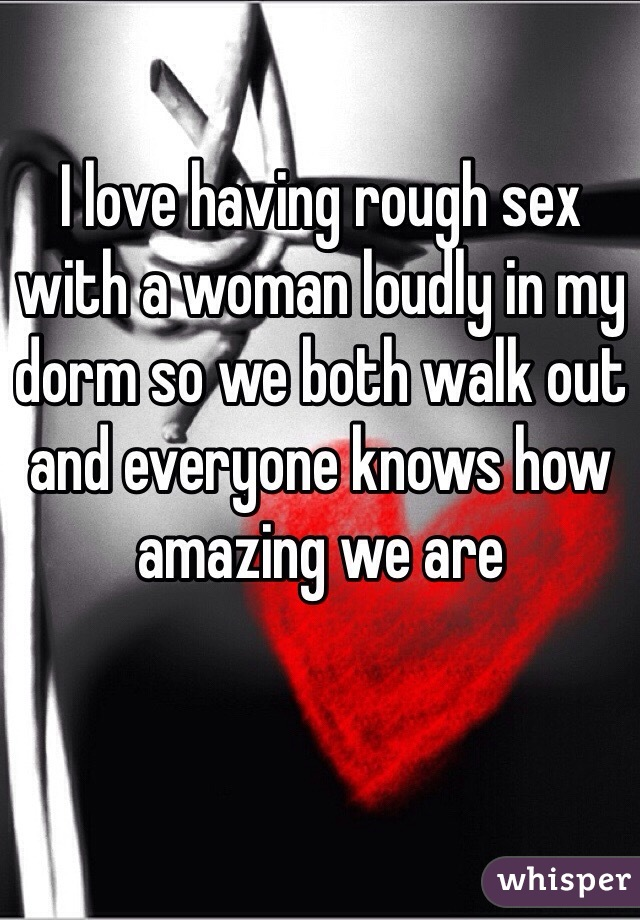 I love having rough sex with a woman loudly in my dorm so we both walk out and everyone knows how amazing we are