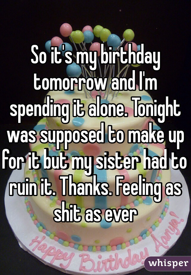 So it's my birthday tomorrow and I'm spending it alone. Tonight was supposed to make up for it but my sister had to ruin it. Thanks. Feeling as shit as ever