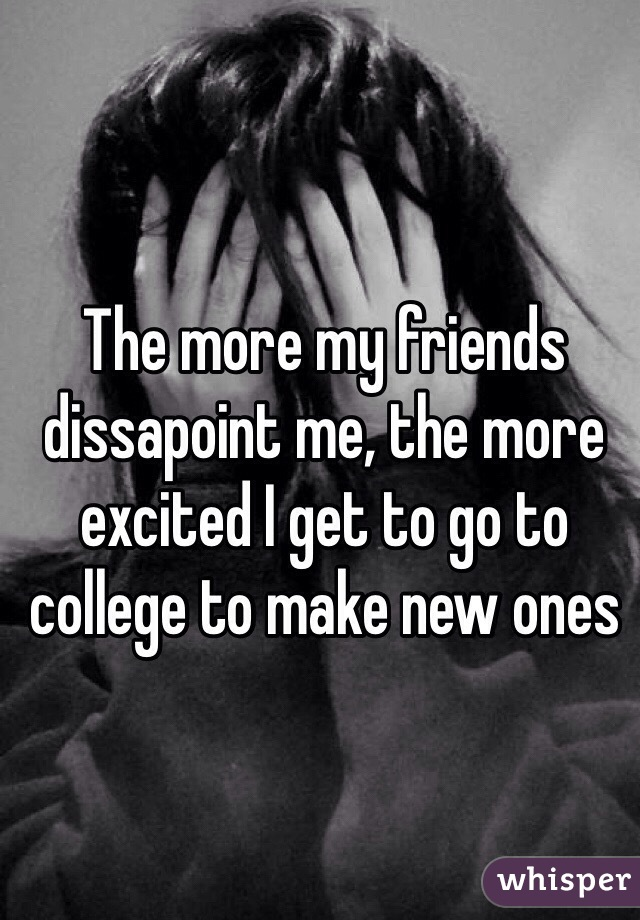 The more my friends dissapoint me, the more excited I get to go to college to make new ones