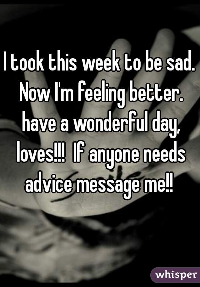 I took this week to be sad. Now I'm feeling better. have a wonderful day, loves!!!  If anyone needs advice message me!!