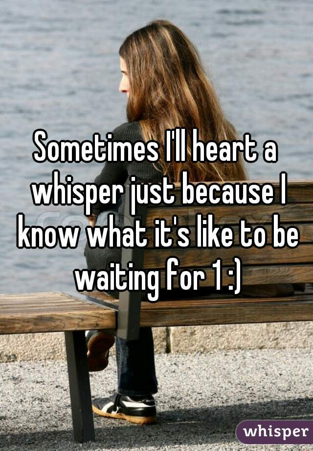 Sometimes I'll heart a whisper just because I know what it's like to be waiting for 1 :)