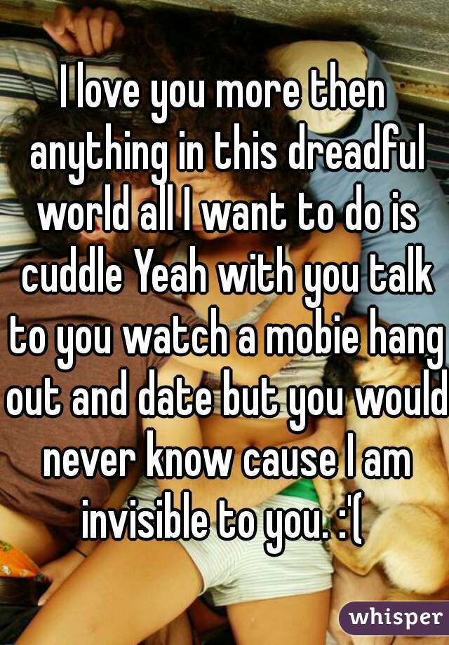 I love you more then anything in this dreadful world all I want to do is cuddle Yeah with you talk to you watch a mobie hang out and date but you would never know cause I am invisible to you. :'(