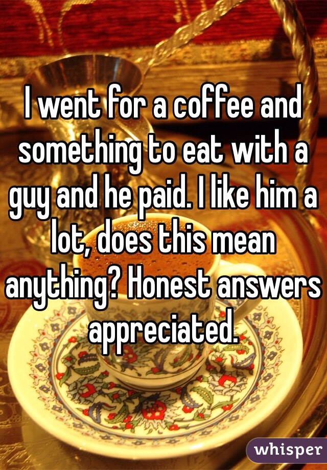 I went for a coffee and something to eat with a guy and he paid. I like him a lot, does this mean anything? Honest answers appreciated.
