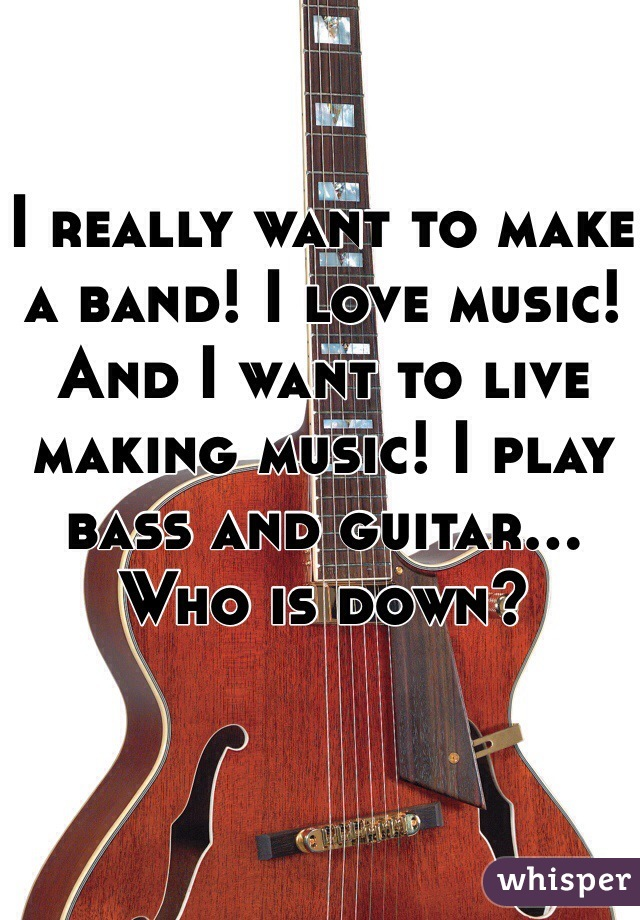 I really want to make a band! I love music! And I want to live making music! I play bass and guitar... Who is down?