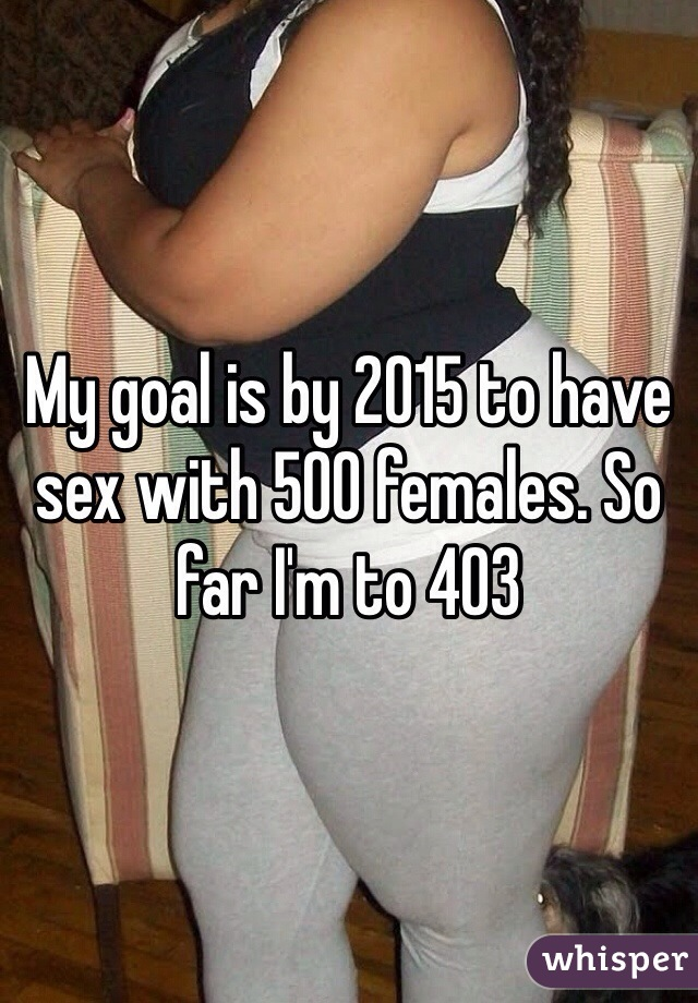 My goal is by 2015 to have sex with 500 females. So far I'm to 403