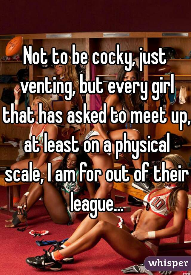 Not to be cocky, just venting, but every girl that has asked to meet up, at least on a physical scale, I am for out of their league...