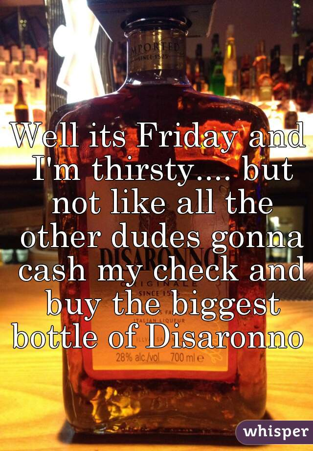 Well its Friday and I'm thirsty.... but not like all the other dudes gonna cash my check and buy the biggest bottle of Disaronno