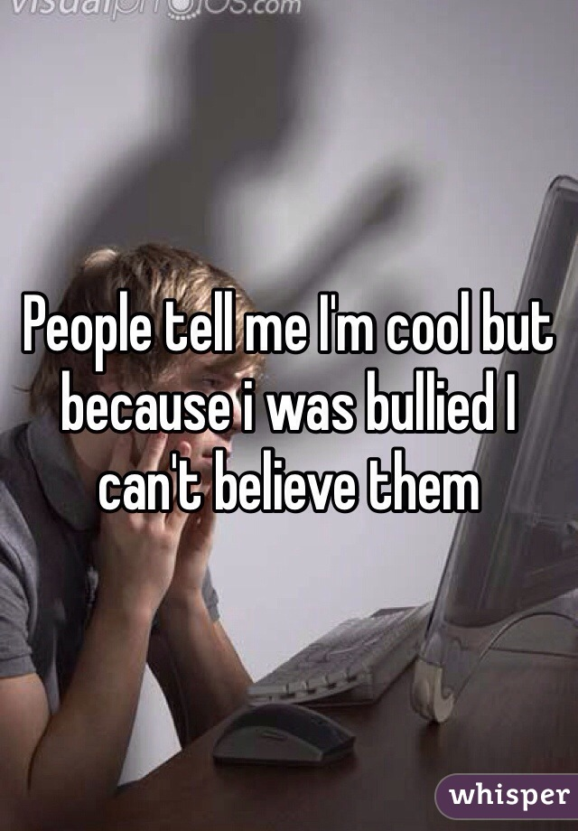 People tell me I'm cool but because i was bullied I can't believe them