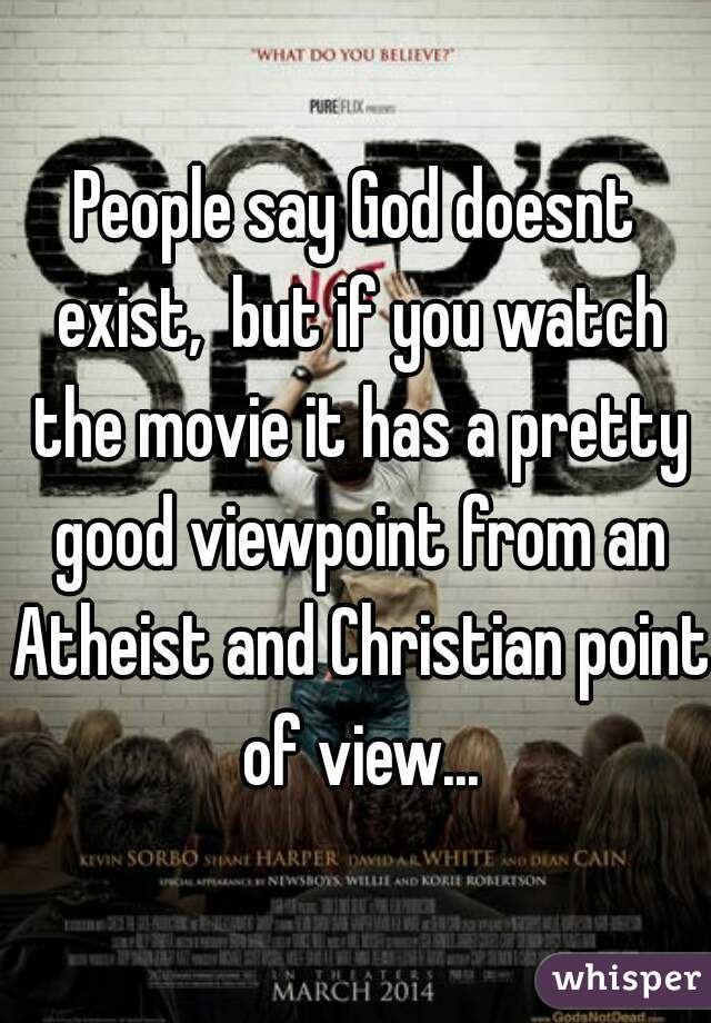 People say God doesnt exist,  but if you watch the movie it has a pretty good viewpoint from an Atheist and Christian point of view...