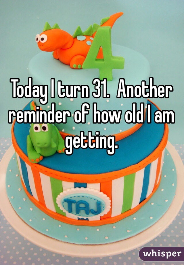 Today I turn 31.  Another  reminder of how old I am getting.