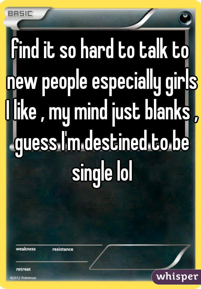 find it so hard to talk to new people especially girls I like , my mind just blanks , guess I'm destined to be single lol