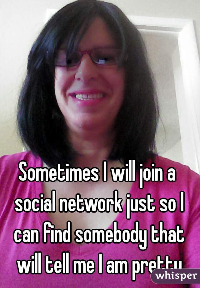 Sometimes I will join a social network just so I can find somebody that will tell me I am pretty