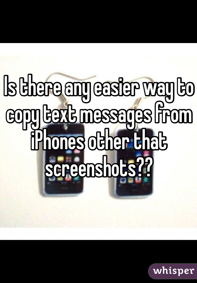 Is there any easier way to copy text messages from iPhones other that screenshots??