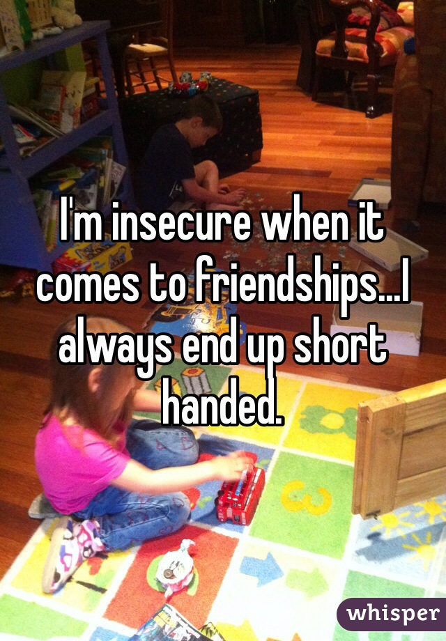 I'm insecure when it comes to friendships...I always end up short handed.
