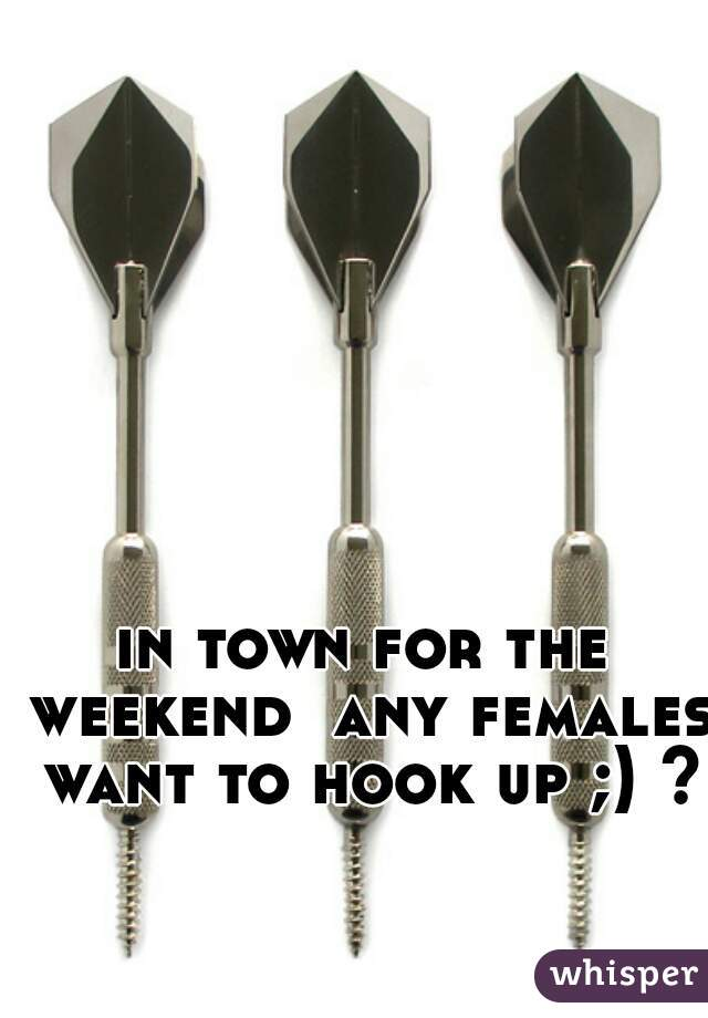 in town for the weekend  any females want to hook up ;) ??